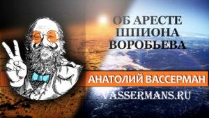 Анатолий Вассерман об аресте шпиона Александра Воробьева